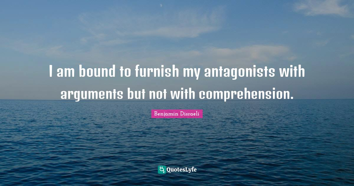 Benjamin Disraeli Quotes: I am bound to furnish my antagonists with arguments but not with comprehension.