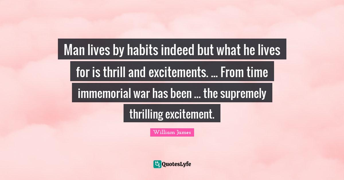 William James Quotes: Man lives by habits indeed but what he lives for is thrill and excitements. ... From time immemorial war has been ... the supremely thrilling excitement.