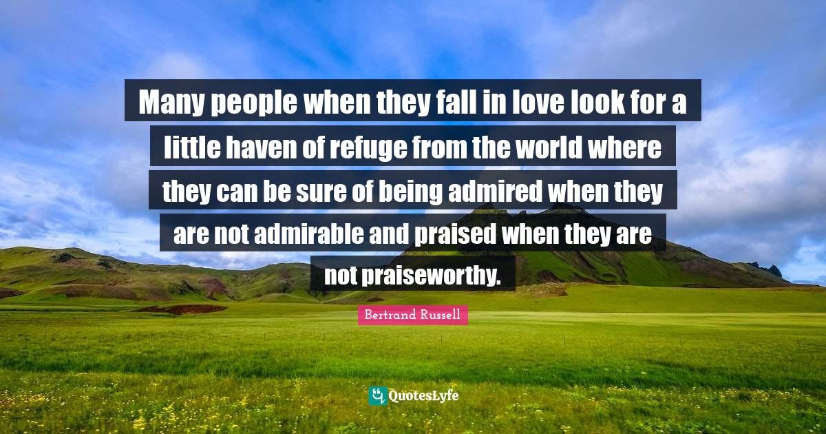 Bertrand Russell Quotes: Many people when they fall in love look for a little haven of refuge from the world where they can be sure of being admired when they are not admirable and praised when they are not praiseworthy.
