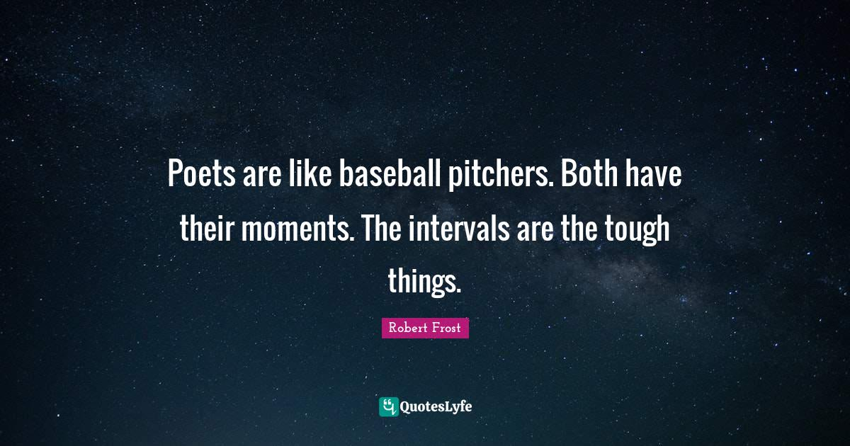 Robert Frost Quotes: Poets are like baseball pitchers. Both have their moments. The intervals are the tough things.