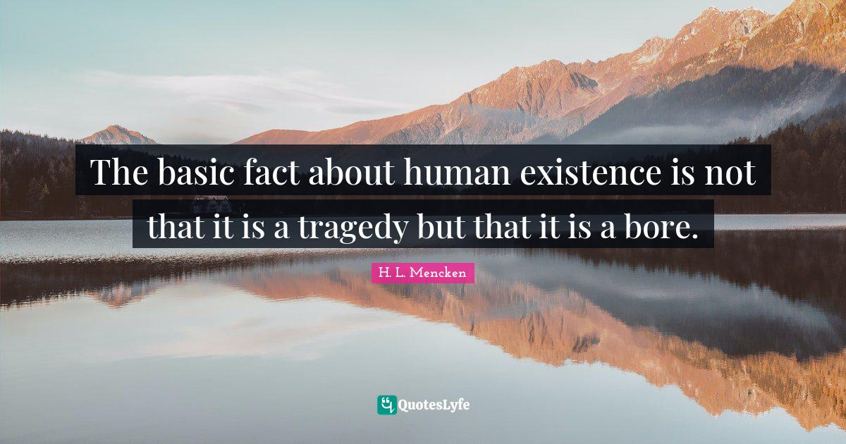 H. L. Mencken Quotes: The basic fact about human existence is not that it is a tragedy but that it is a bore.