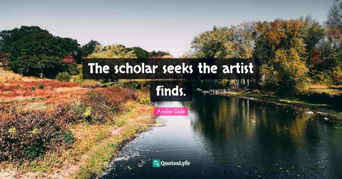 Andre Gide Quotes: The scholar seeks the artist finds.