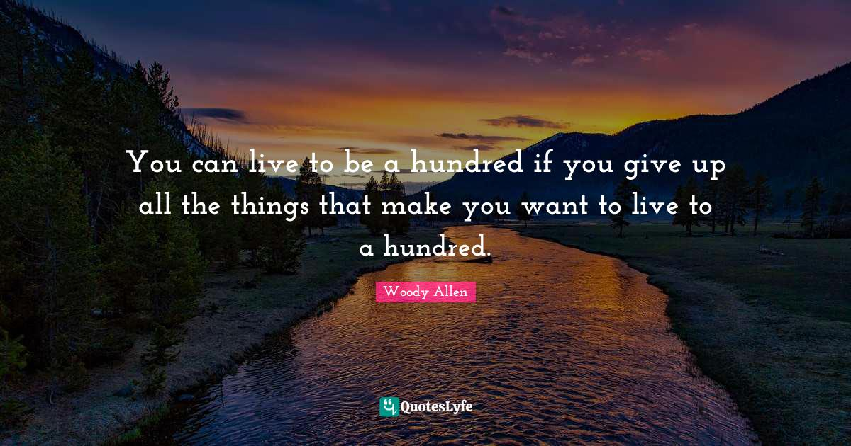 Woody Allen Quotes: You can live to be a hundred if you give up all the things that make you want to live to a hundred.