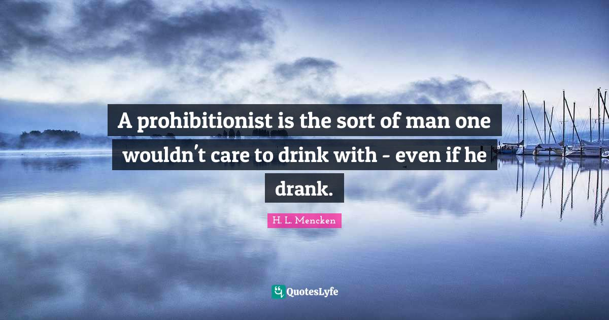 H. L. Mencken Quotes: A prohibitionist is the sort of man one wouldn't care to drink with - even if he drank.