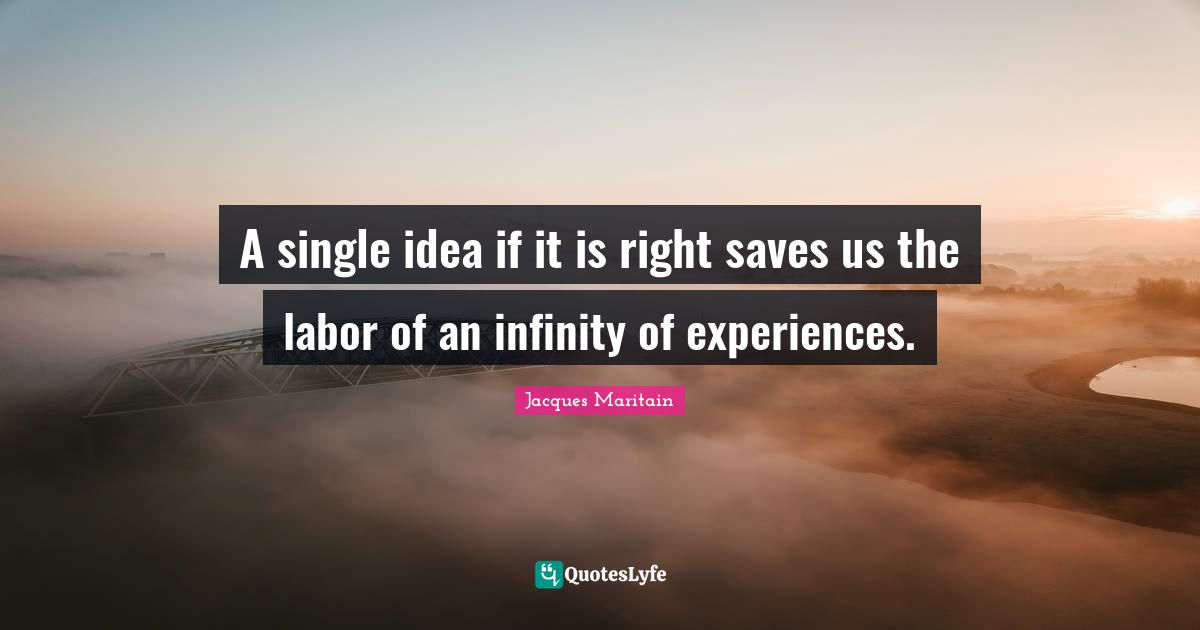 Jacques Maritain Quotes: A single idea if it is right saves us the labor of an infinity of experiences.