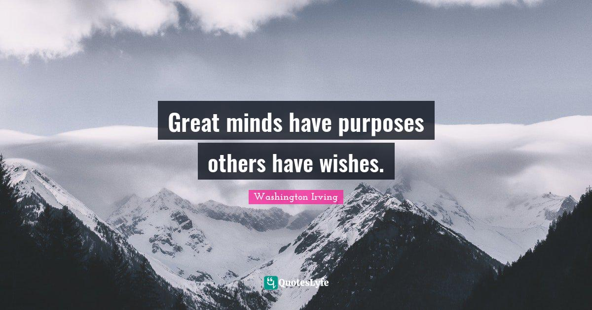 Washington Irving Quotes: Great minds have purposes others have wishes.
