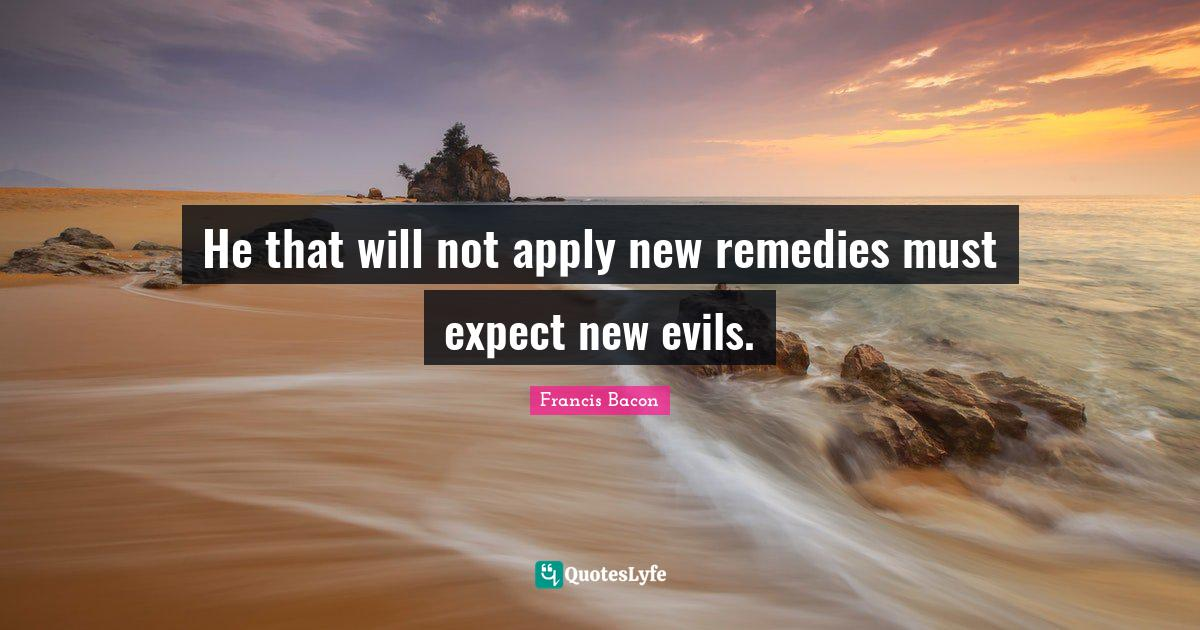Francis Bacon Quotes: He that will not apply new remedies must expect new evils.