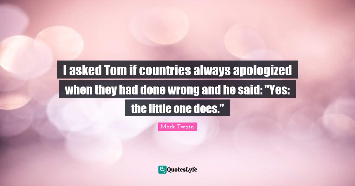 Mark Twain Quotes: I asked Tom if countries always apologized when they had done wrong and he said: