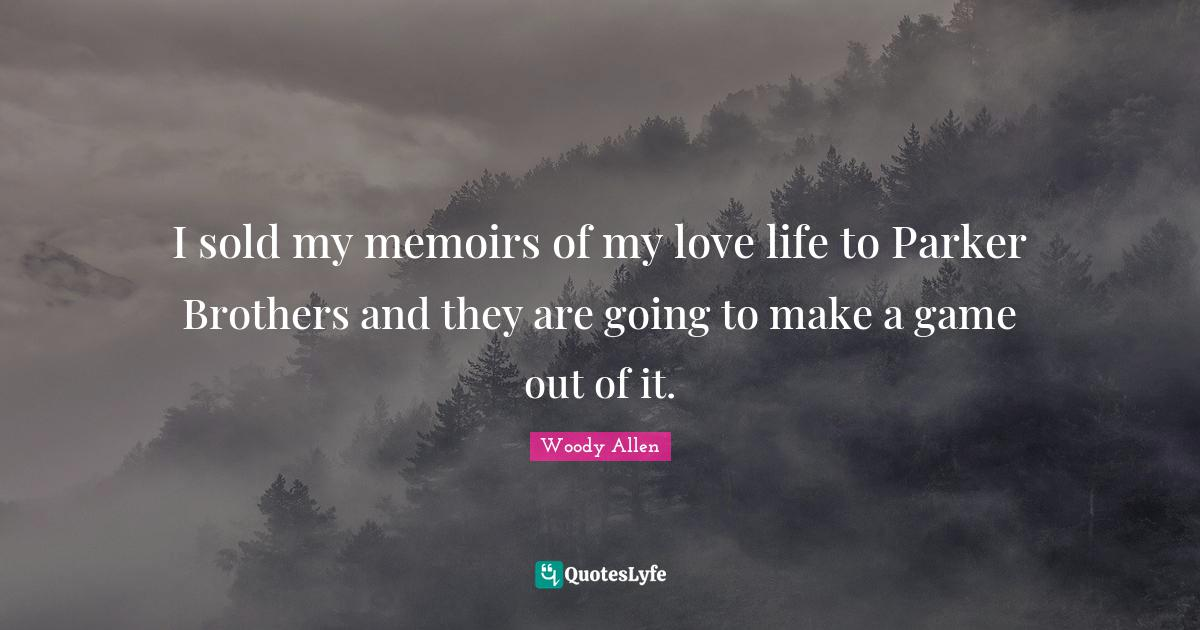 Woody Allen Quotes: I sold my memoirs of my love life to Parker Brothers and they are going to make a game out of it.