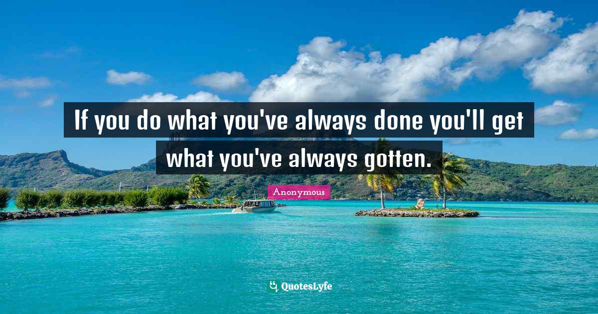 Anonymous Quotes: If you do what you've always done you'll get what you've always gotten.