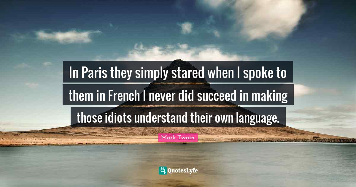 Mark Twain Quotes: In Paris they simply stared when I spoke to them in French I never did succeed in making those idiots understand their own language.
