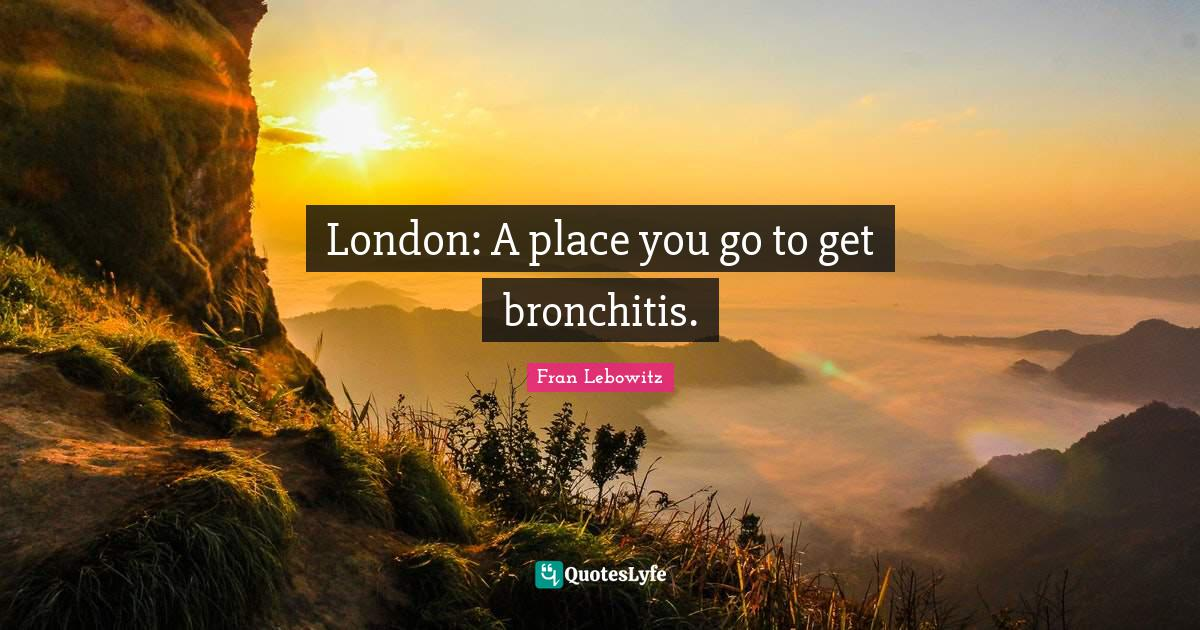 Fran Lebowitz Quotes: London: A place you go to get bronchitis.