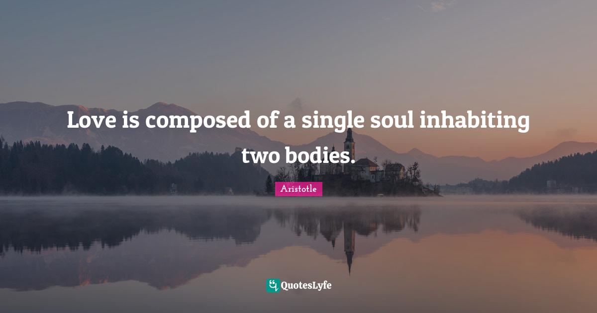 Aristotle Quotes: Love is composed of a single soul inhabiting two bodies.