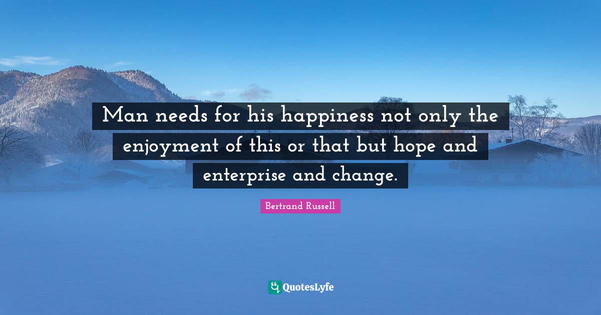 Bertrand Russell Quotes: Man needs for his happiness not only the enjoyment of this or that but hope and enterprise and change.