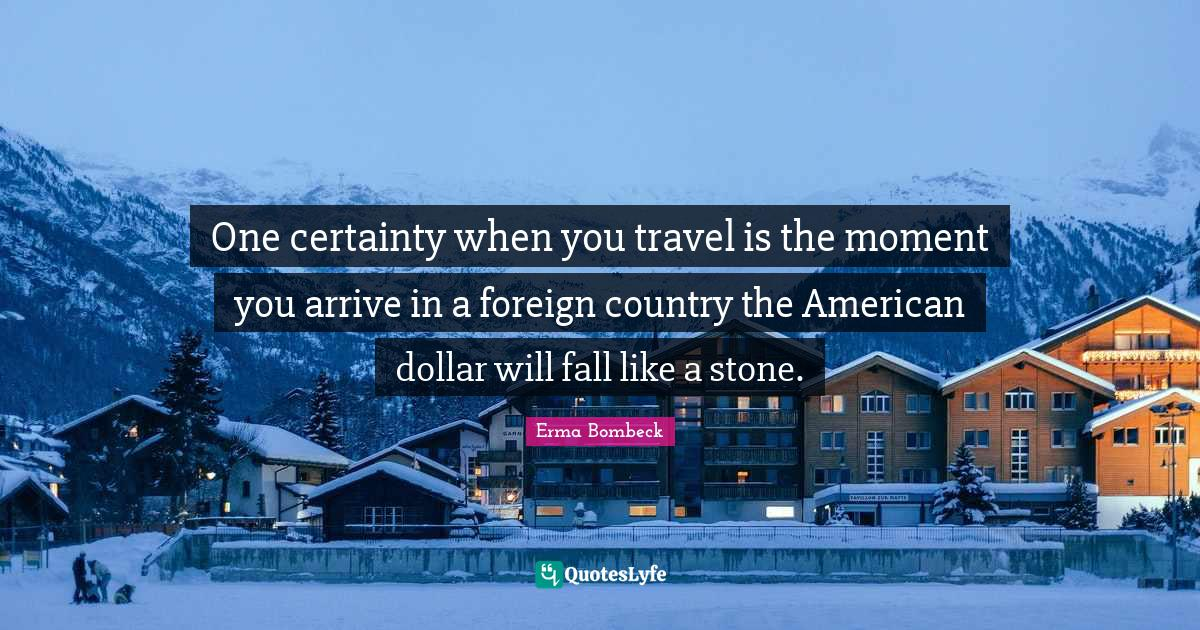 Erma Bombeck Quotes: One certainty when you travel is the moment you arrive in a foreign country the American dollar will fall like a stone.
