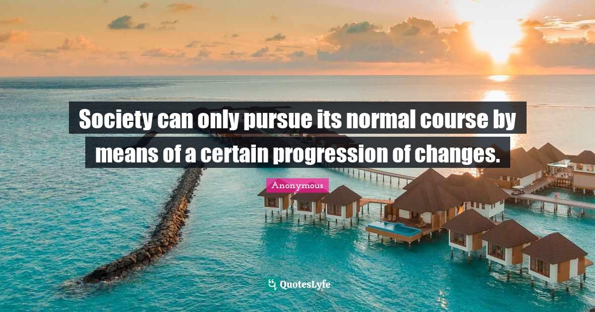 Anonymous Quotes: Society can only pursue its normal course by means of a certain progression of changes.