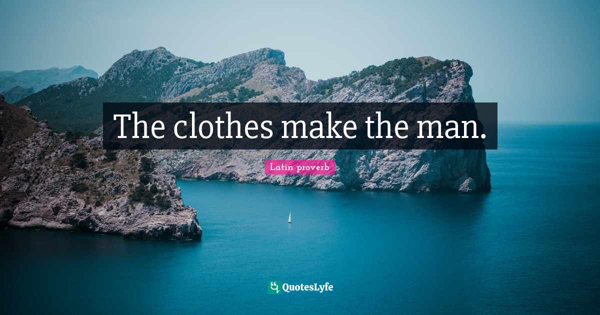 The clothes make the man.... Quote by Latin proverb - QuotesLyfe