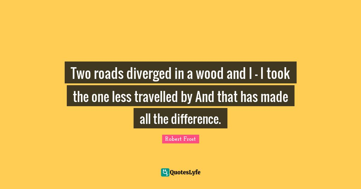 Robert Frost Quotes: Two roads diverged in a wood and I - I took the one less travelled by And that has made all the difference.
