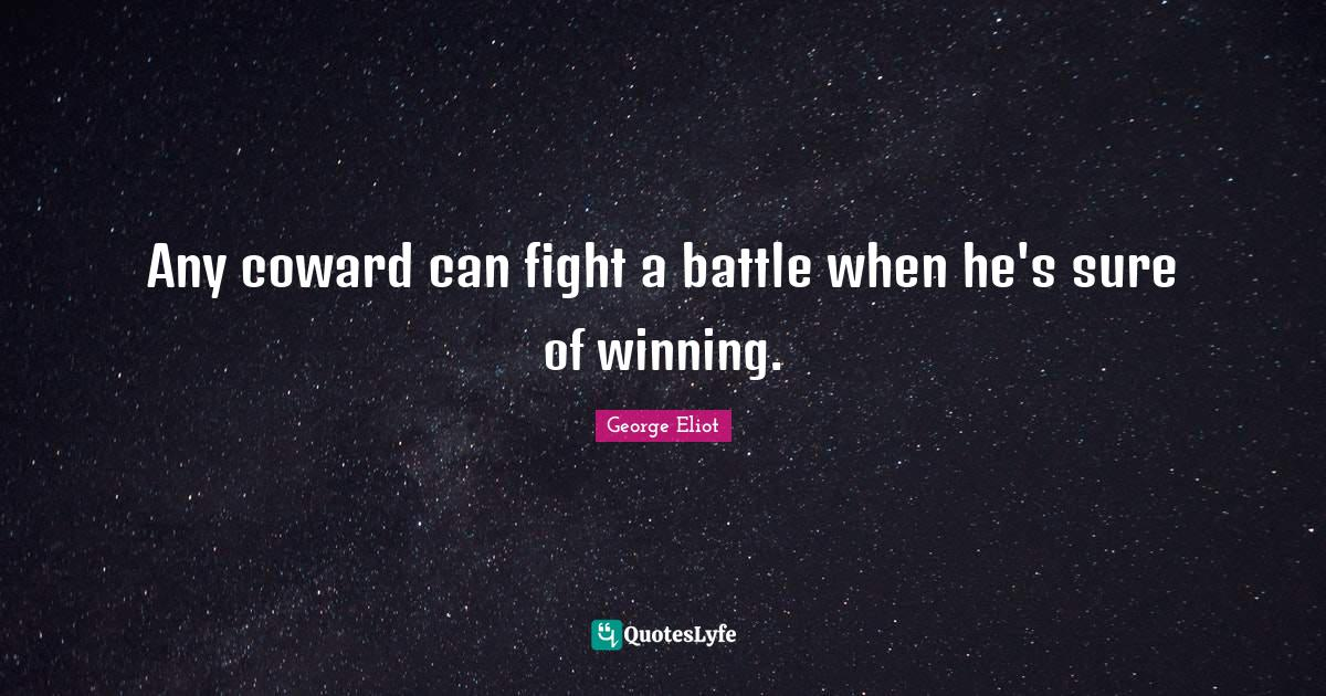 George Eliot Quotes: Any coward can fight a battle when he's sure of winning.