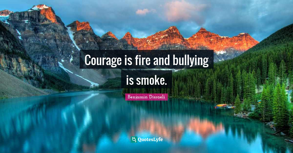 Benjamin Disraeli Quotes: Courage is fire and bullying is smoke.