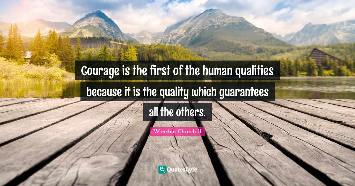 Winston Churchill Quotes: Courage is the first of the human qualities because it is the quality which guarantees all the others.