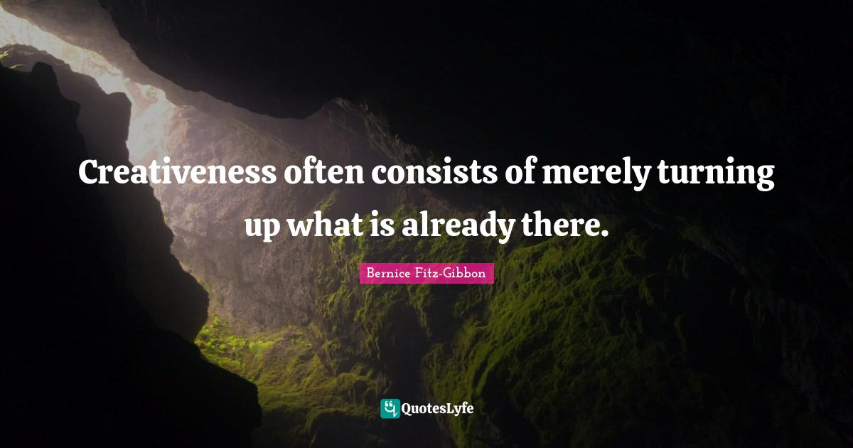Bernice Fitz-Gibbon Quotes: Creativeness often consists of merely turning up what is already there.