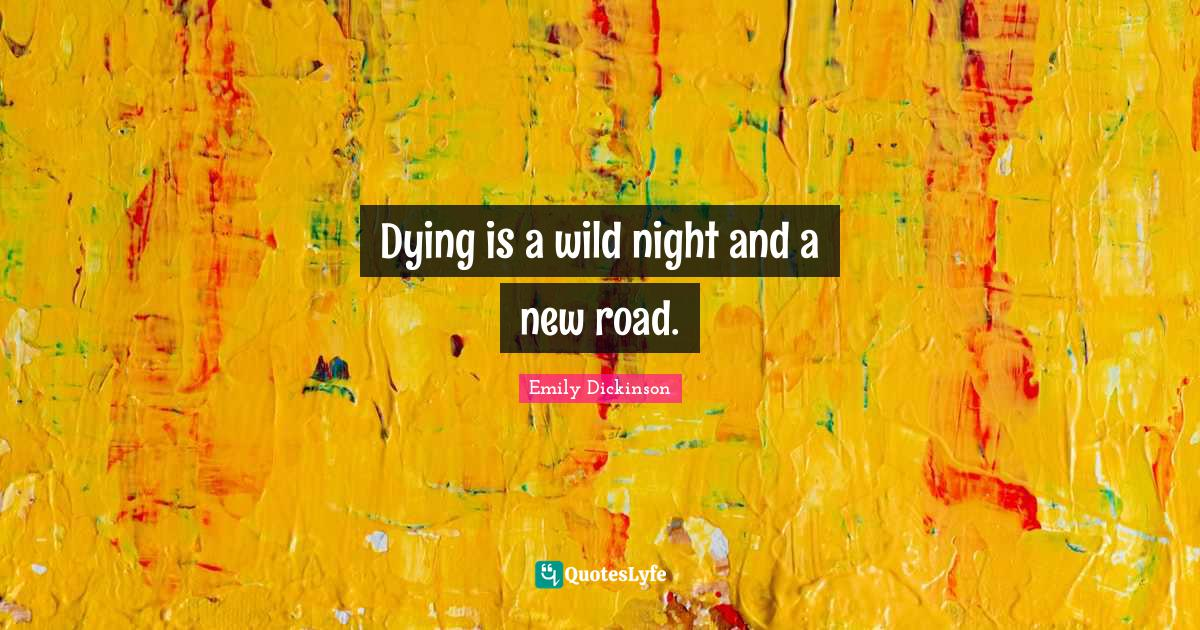 Emily Dickinson Quotes: Dying is a wild night and a new road.