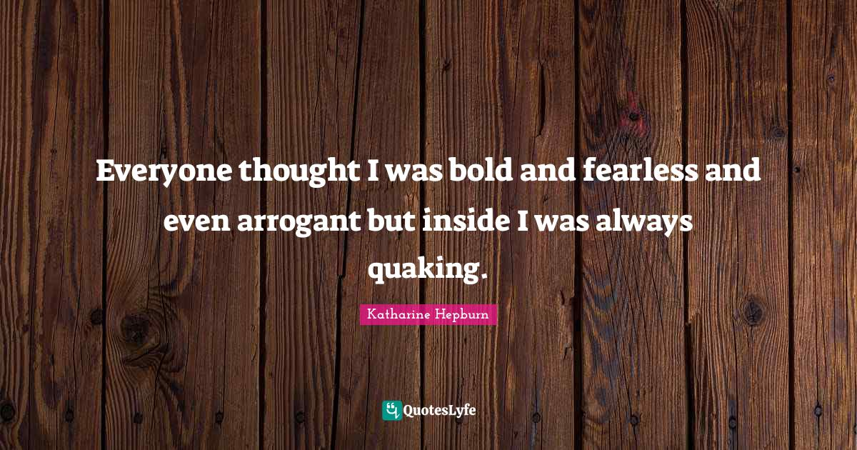 Katharine Hepburn Quotes: Everyone thought I was bold and fearless and even arrogant but inside I was always quaking.