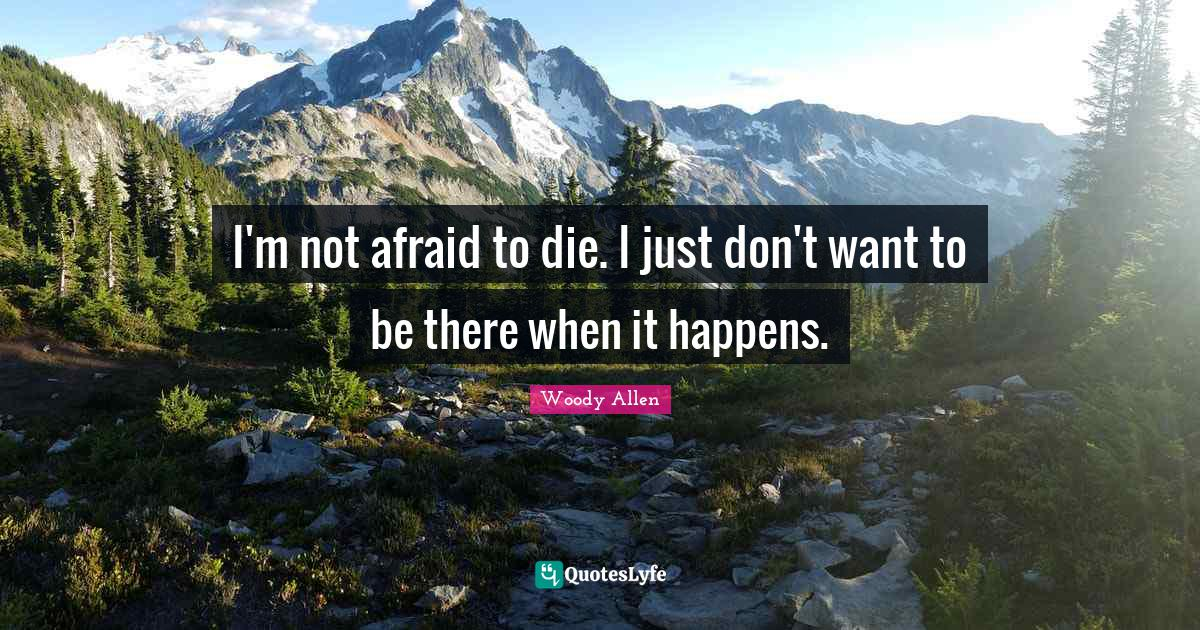 Woody Allen Quotes: I'm not afraid to die. I just don't want to be there when it happens.