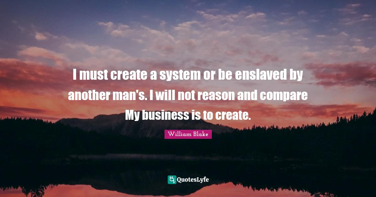 William Blake Quotes: I must create a system or be enslaved by another man's. I will not reason and compare My business is to create.