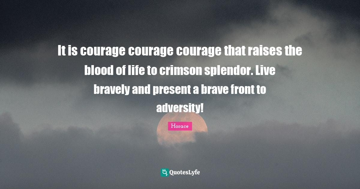 Horace Quotes: It is courage courage courage that raises the blood of life to crimson splendor. Live bravely and present a brave front to adversity!