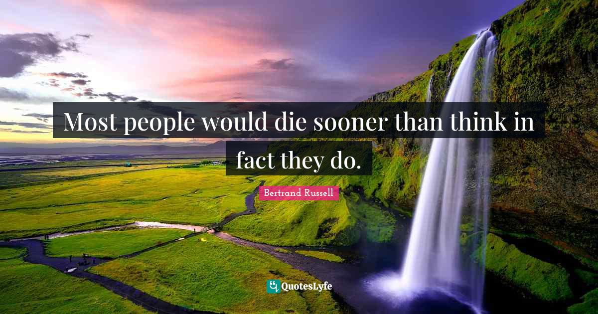 Bertrand Russell Quotes: Most people would die sooner than think in fact they do.