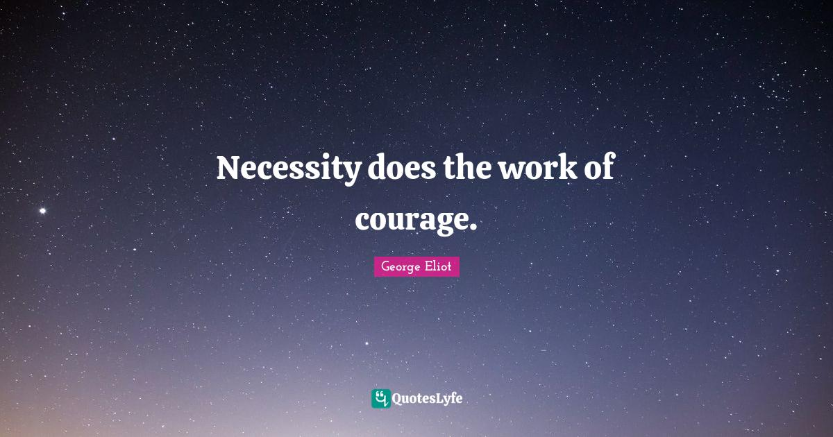 George Eliot Quotes: Necessity does the work of courage.