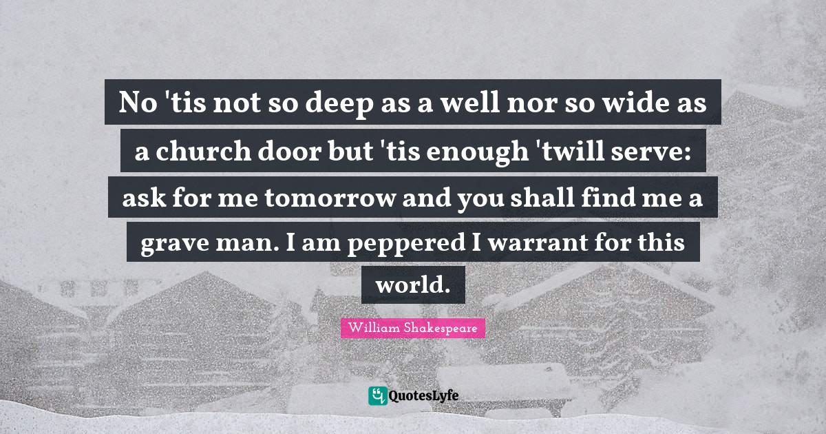 William Shakespeare Quotes: No 'tis not so deep as a well nor so wide as a church door but 'tis enough 'twill serve: ask for me tomorrow and you shall find me a grave man. I am peppered I warrant for this world.