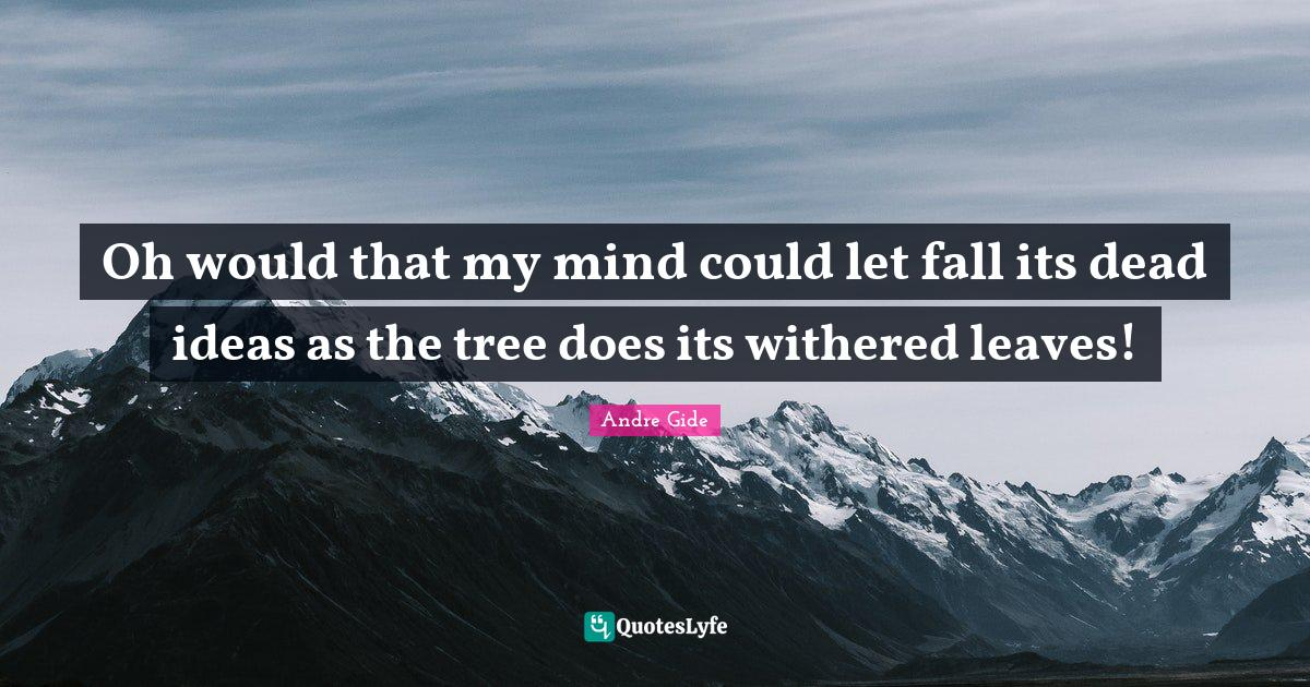 Andre Gide Quotes: Oh would that my mind could let fall its dead ideas as the tree does its withered leaves!