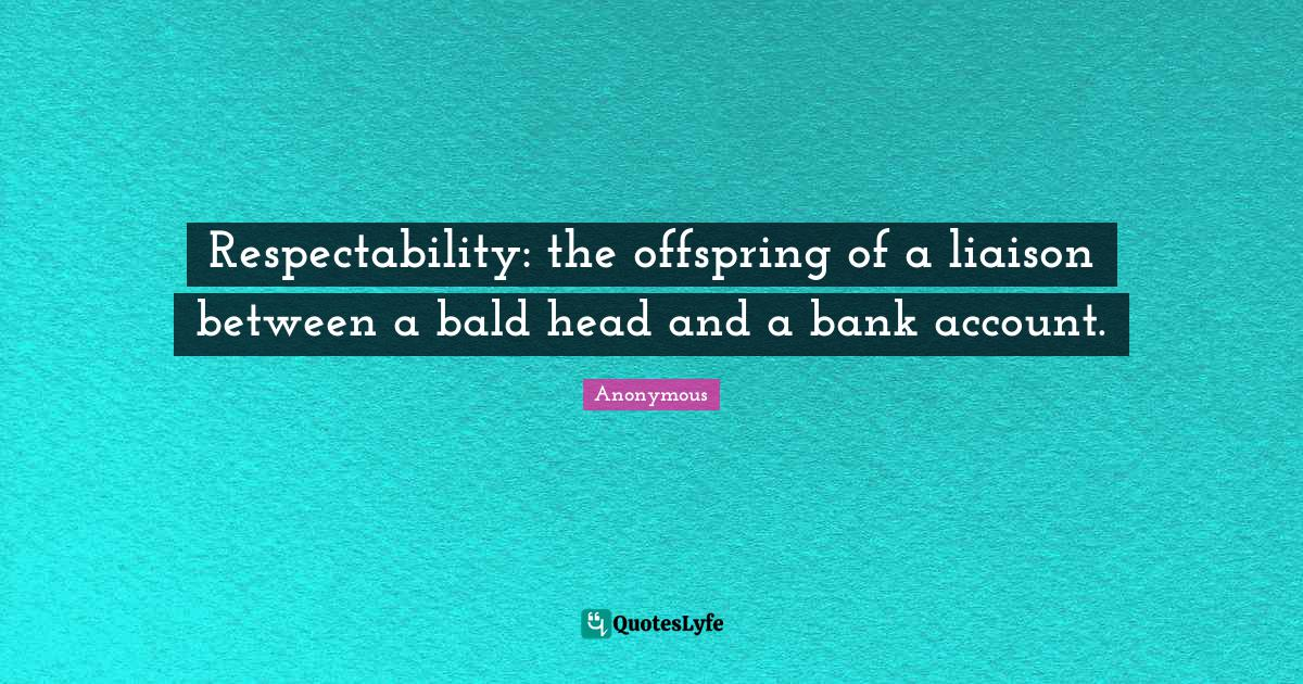 Anonymous Quotes: Respectability: the offspring of a liaison between a bald head and a bank account.