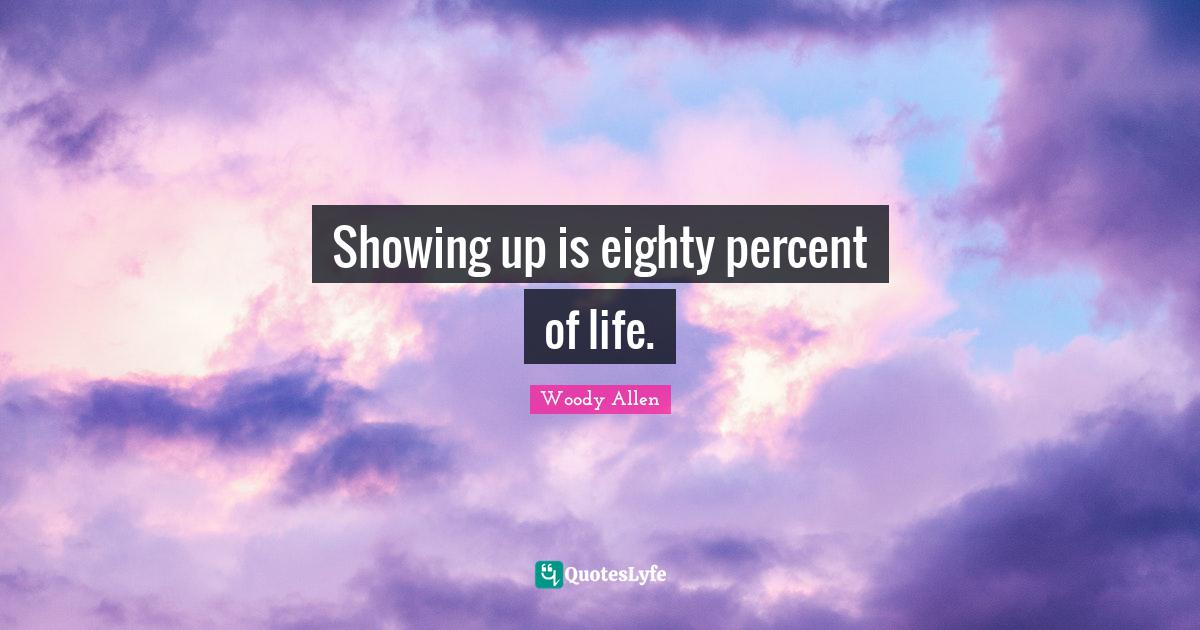 Woody Allen Quotes: Showing up is eighty percent of life.
