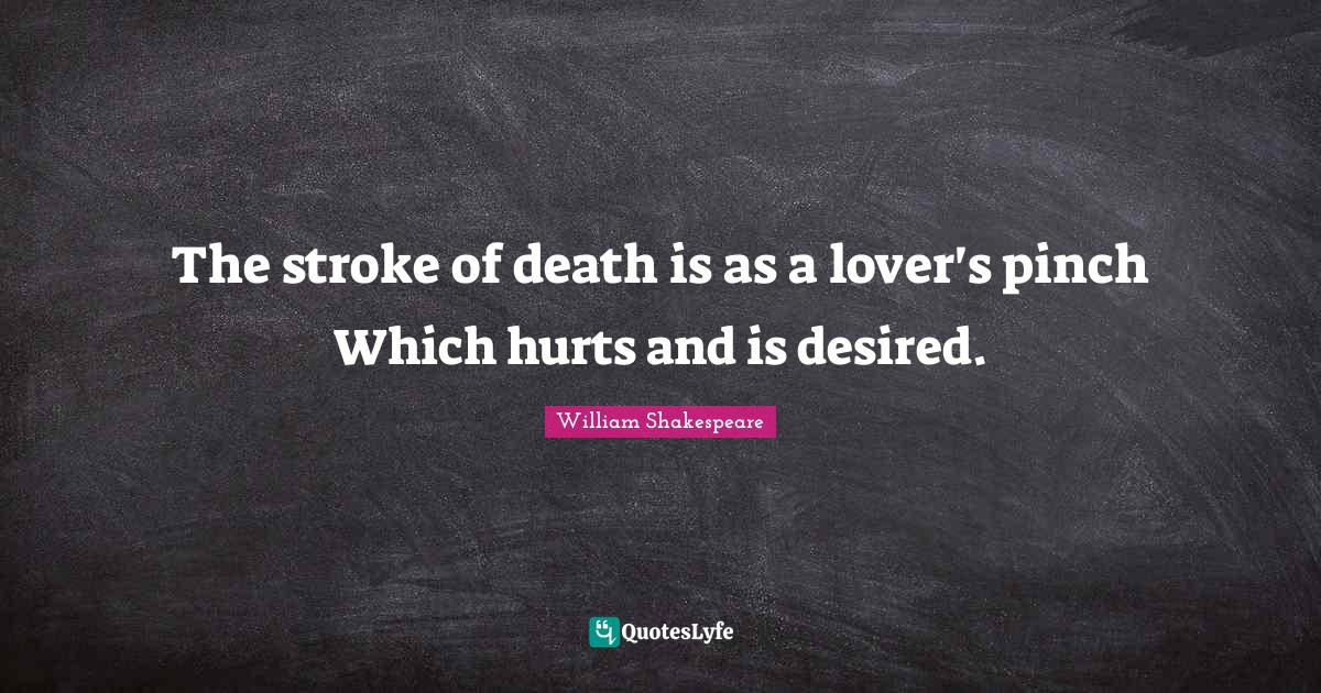 William Shakespeare Quotes: The stroke of death is as a lover's pinch Which hurts and is desired.