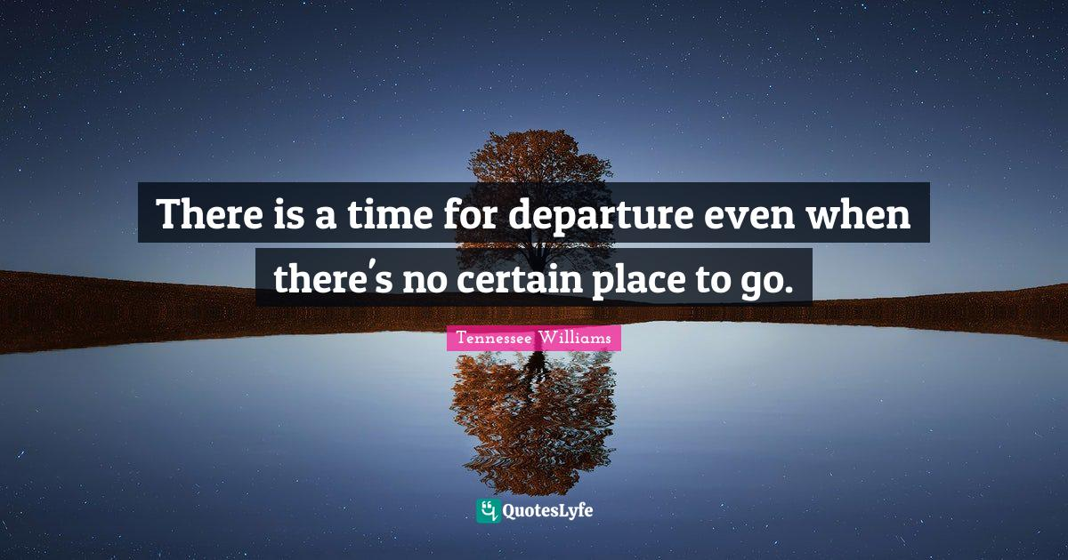 Tennessee Williams Quotes: There is a time for departure even when there's no certain place to go.