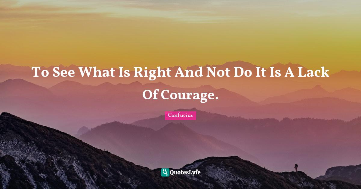 Confucius Quotes: To See What Is Right And Not Do It Is A Lack Of Courage.