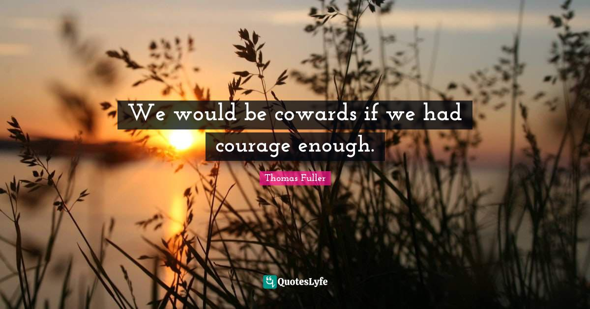 Thomas Fuller Quotes: We would be cowards if we had courage enough.
