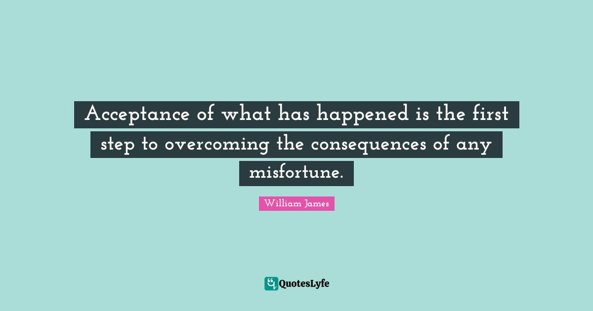 William James Quotes: Acceptance of what has happened is the first step to overcoming the consequences of any misfortune.
