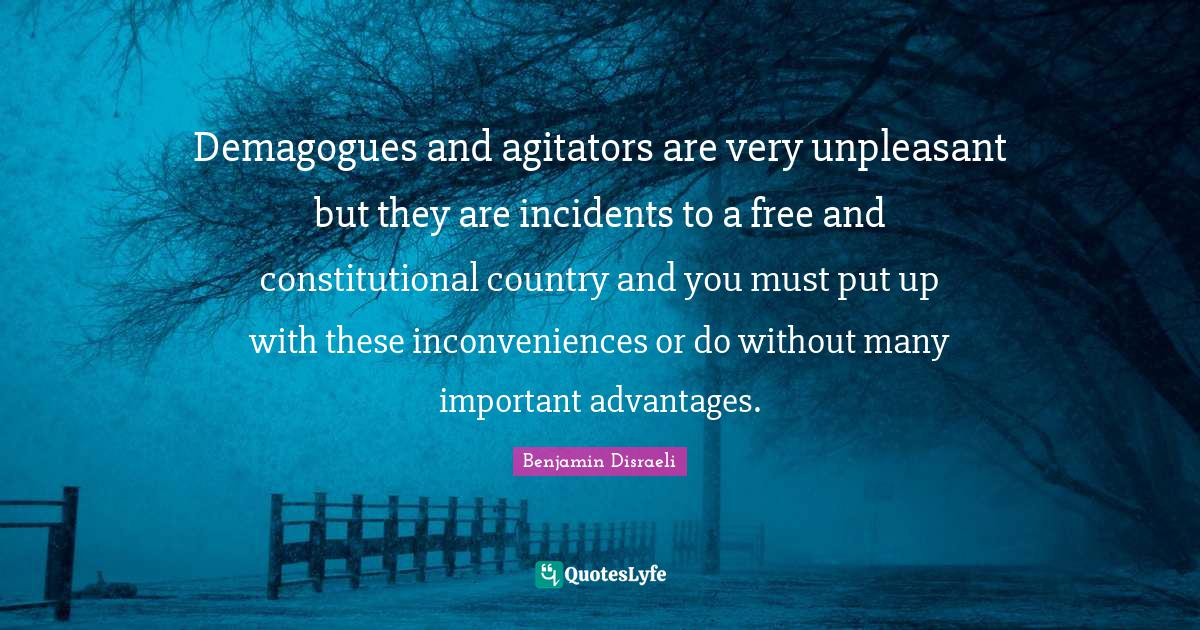 Benjamin Disraeli Quotes: Demagogues and agitators are very unpleasant but they are incidents to a free and constitutional country and you must put up with these inconveniences or do without many important advantages.