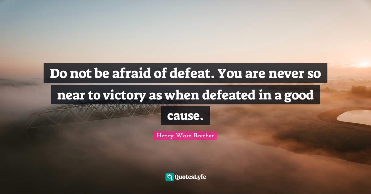 Henry Ward Beecher Quotes: Do not be afraid of defeat. You are never so near to victory as when defeated in a good cause.