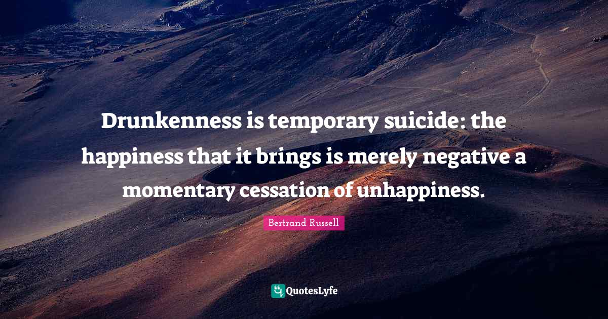 Bertrand Russell Quotes: Drunkenness is temporary suicide: the happiness that it brings is merely negative a momentary cessation of unhappiness.