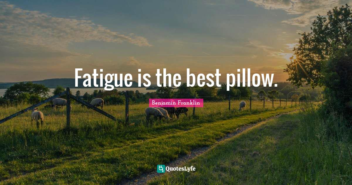 Benjamin Franklin Quotes: Fatigue is the best pillow.