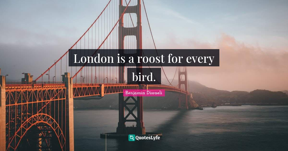 Benjamin Disraeli Quotes: London is a roost for every bird.