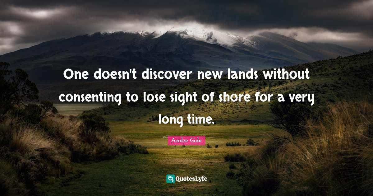 Andre Gide Quotes: One doesn't discover new lands without consenting to lose sight of shore for a very long time.