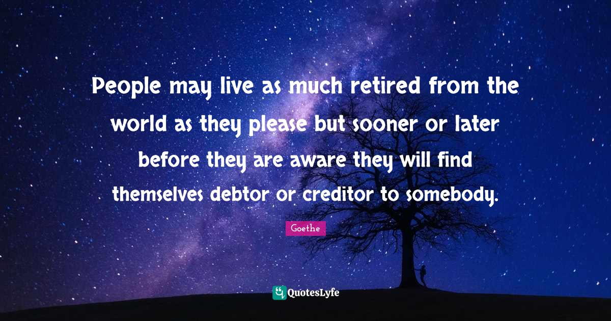 Goethe Quotes: People may live as much retired from the world as they please but sooner or later before they are aware they will find themselves debtor or creditor to somebody.