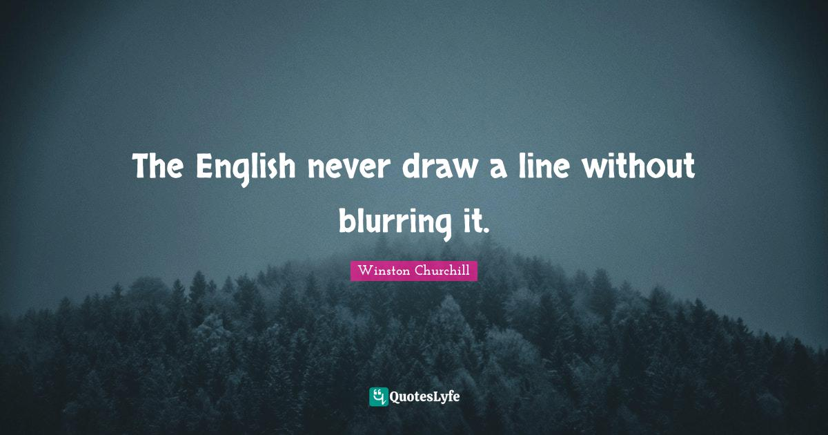 Winston Churchill Quotes: The English never draw a line without blurring it.